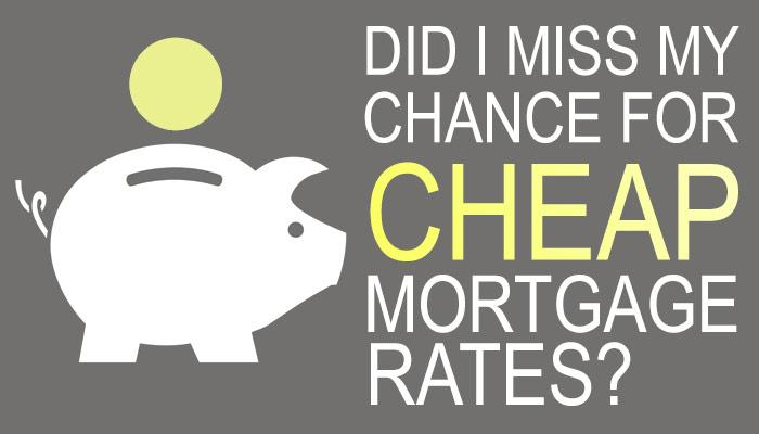 Did I Miss My Chance for Cheap Mortgage Rates?
