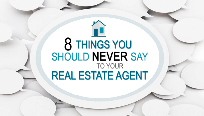 8 Things You Should Never Say to Your Real Estate Agent