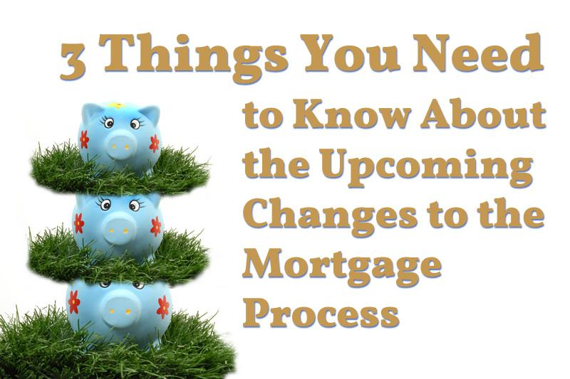 3 Things You Need to Know About the Upcoming Changes to the Mortgage Process
